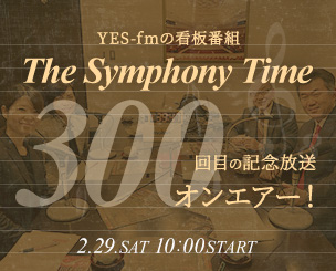 YES-fmの看板番組「The Symphony Time」あす2月29日(土)10時~ 300回目の記念放送がオンエアーされます!